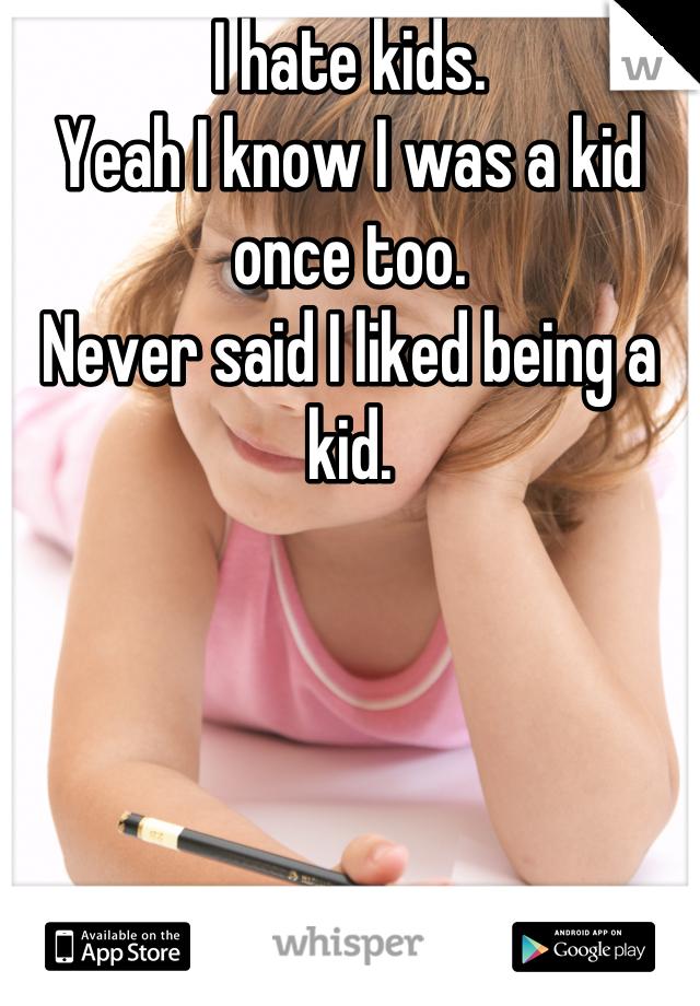 I hate kids. Yeah I know I was a kid once too. Never said I liked being a kid.