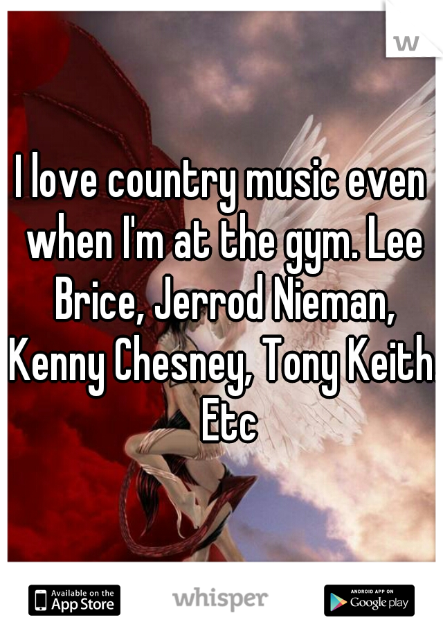 I love country music even when I'm at the gym. Lee Brice, Jerrod Nieman, Kenny Chesney, Tony Keith.  Etc
