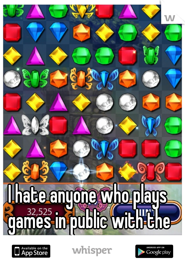 I hate anyone who plays games in public with the volume on.