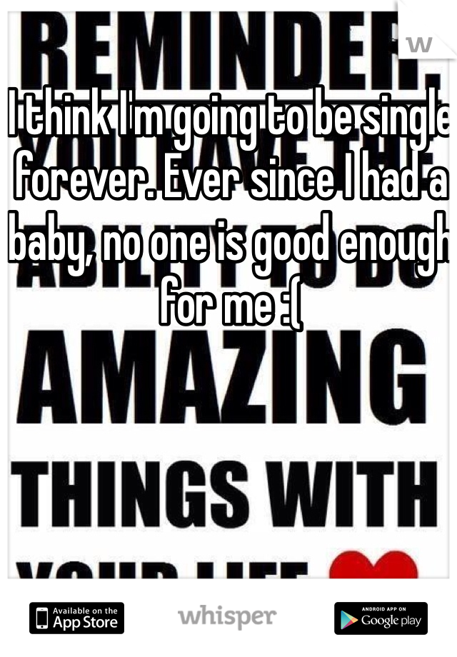 I think I'm going to be single forever. Ever since I had a baby, no one is good enough for me :(