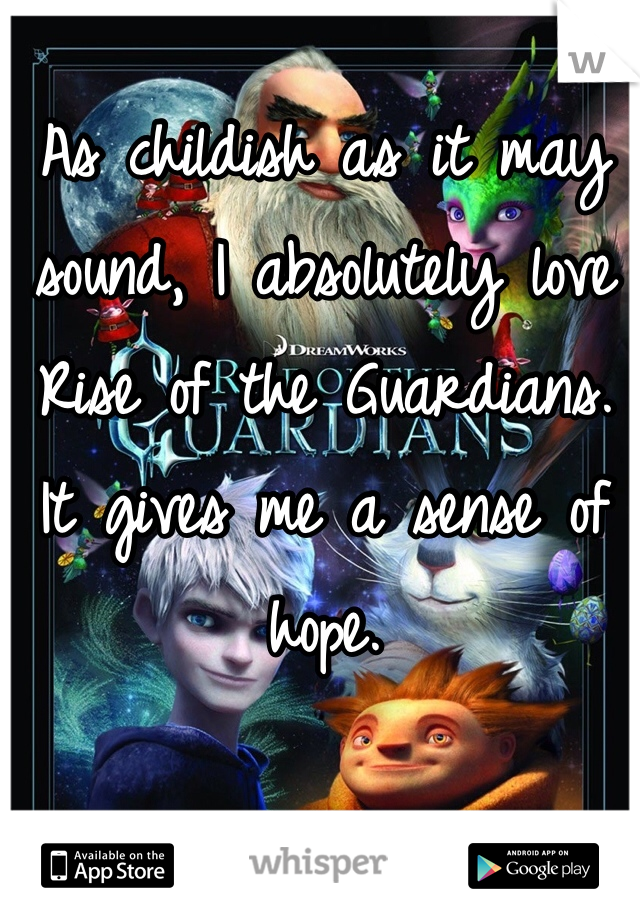 As childish as it may sound, I absolutely love Rise of the Guardians.  It gives me a sense of hope.