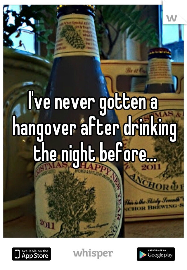 I've never gotten a hangover after drinking the night before...