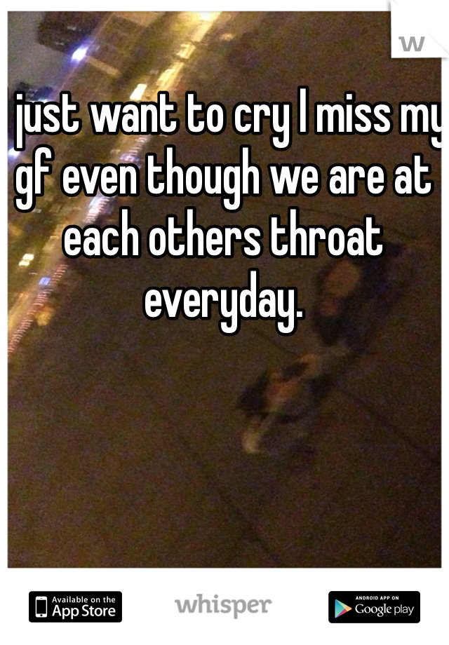 I just want to cry I miss my gf even though we are at each others throat everyday.
