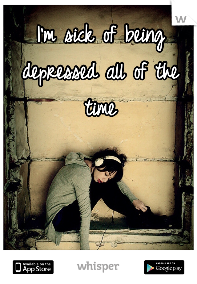 I'm sick of being depressed all of the time