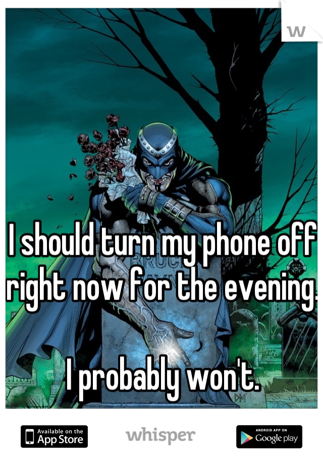I should turn my phone off right now for the evening.  I probably won't.