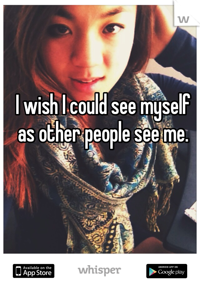 I wish I could see myself as other people see me.