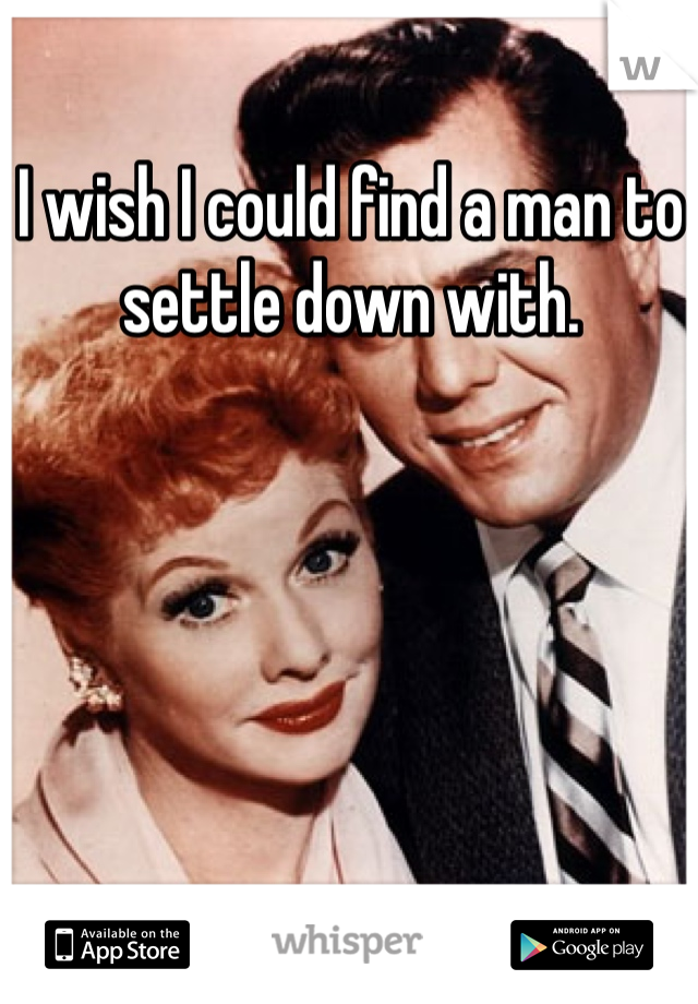 I wish I could find a man to settle down with.