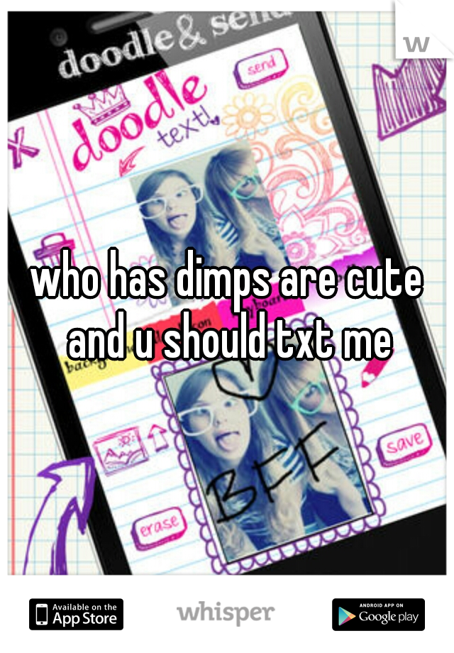 who has dimps are cute and u should txt me