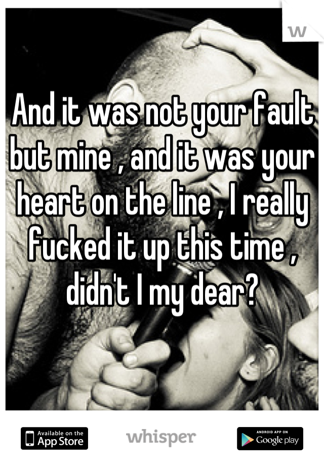 And it was not your fault but mine , and it was your heart on the line , I really fucked it up this time , didn't I my dear?