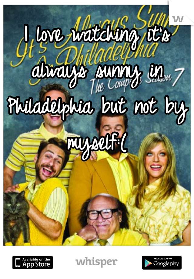 I love watching it's always sunny in Philadelphia but not by myself:(