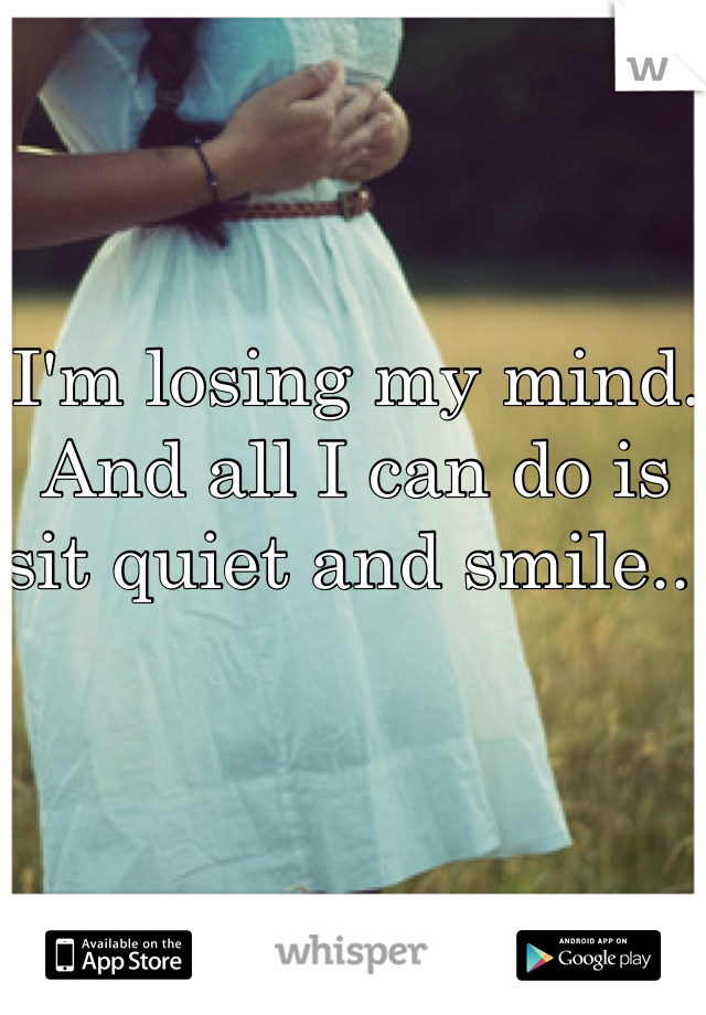 I'm losing my mind. And all I can do is sit quiet and smile..