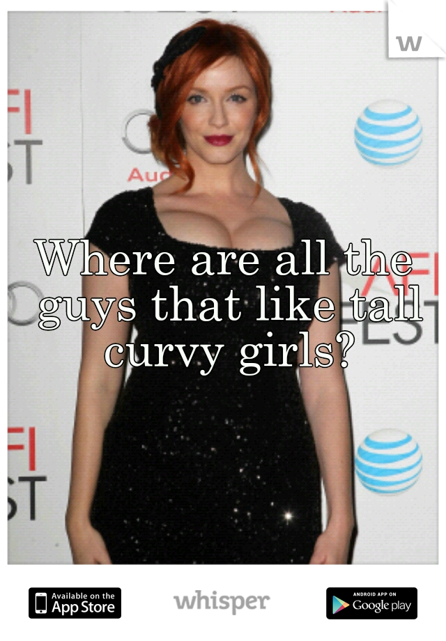 Where are all the guys that like tall curvy girls?