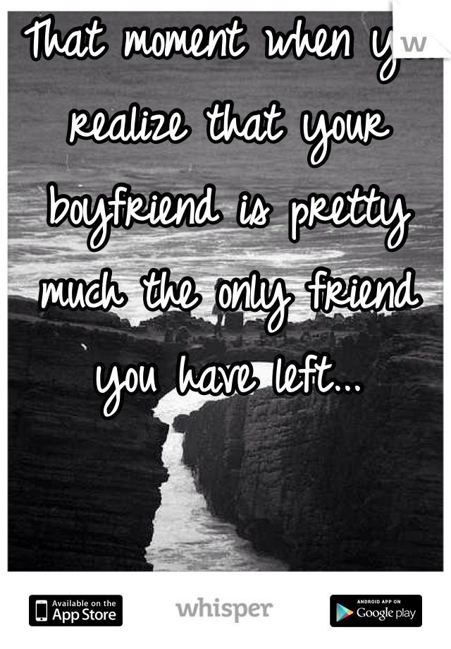 That moment when you realize that your boyfriend is pretty much the only friend you have left...