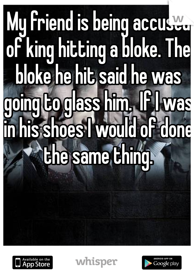 My friend is being accused of king hitting a bloke. The bloke he hit said he was going to glass him.  If I was in his shoes I would of done the same thing.
