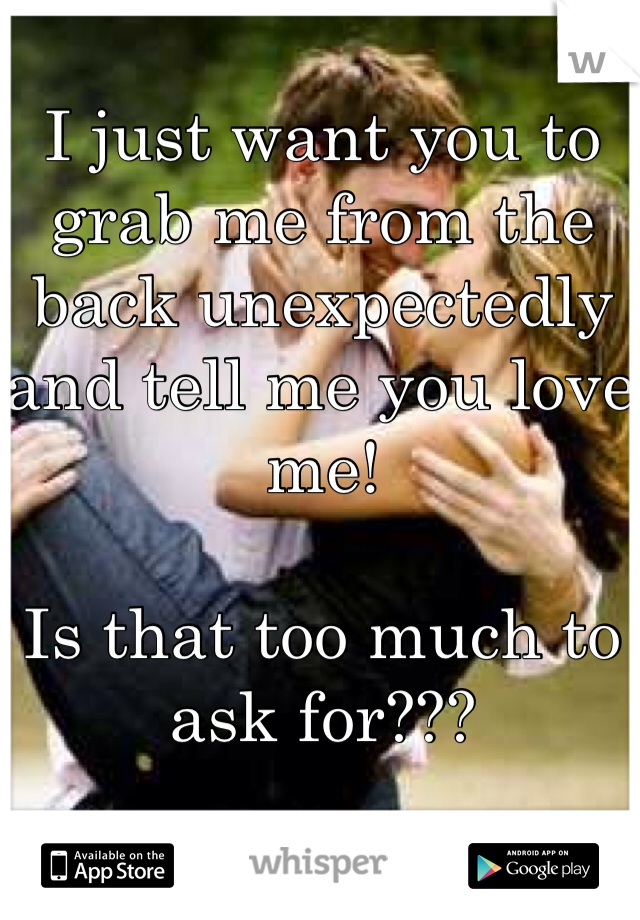 I just want you to grab me from the back unexpectedly and tell me you love me!  Is that too much to ask for???