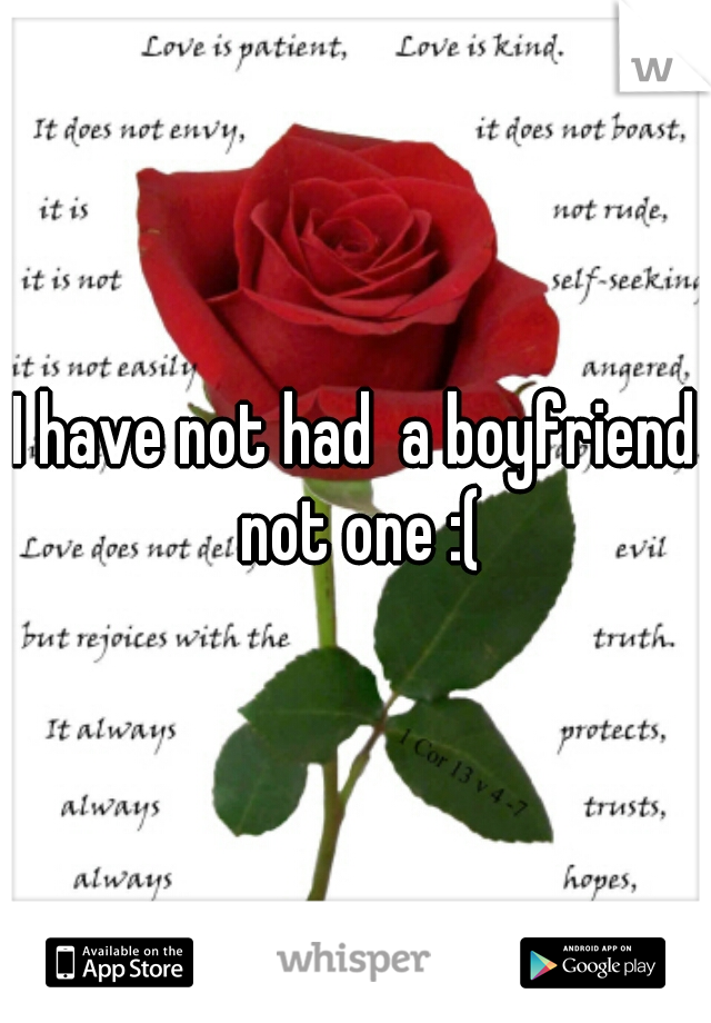 I have not had  a boyfriend not one :(