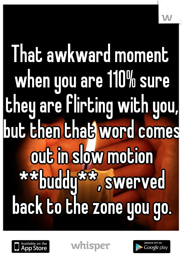 That awkward moment when you are 110% sure they are flirting with you, but then that word comes out in slow motion **buddy**, swerved back to the zone you go.