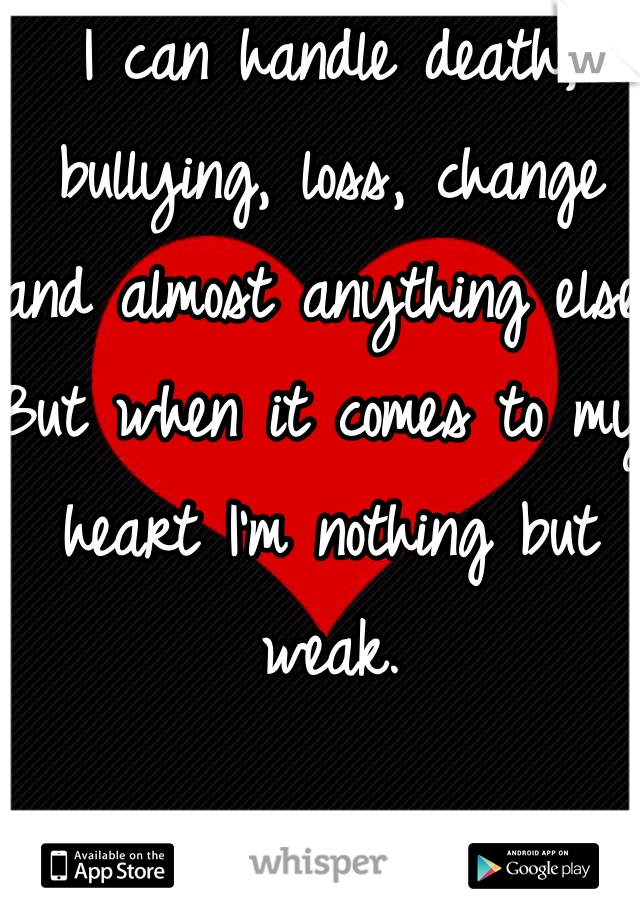 I can handle death, bullying, loss, change and almost anything else. But when it comes to my heart I'm nothing but weak.