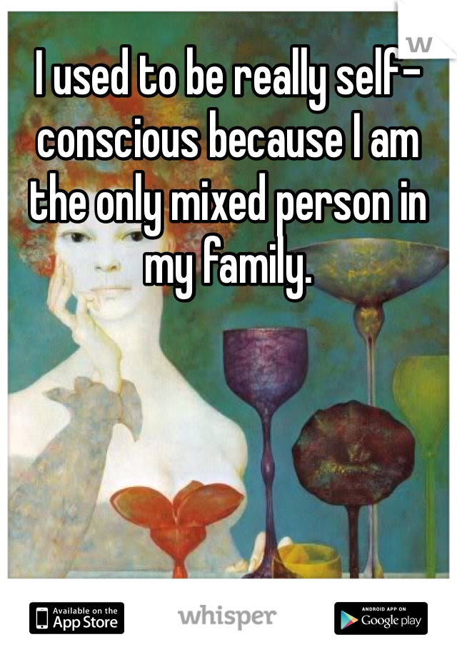 I used to be really self-conscious because I am the only mixed person in my family.