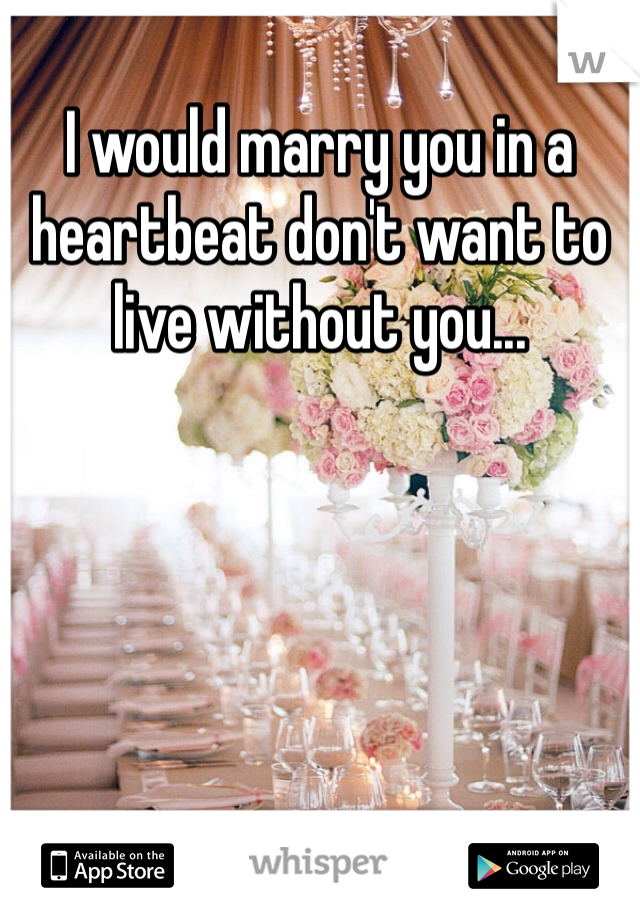 I would marry you in a heartbeat don't want to live without you...
