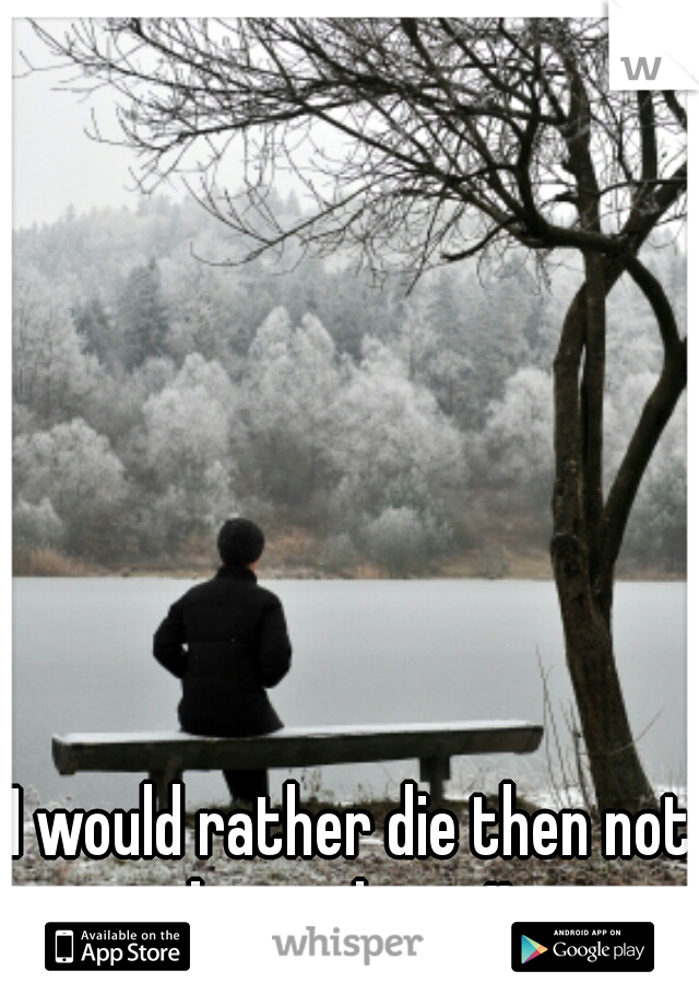 I would rather die then not be with you!!