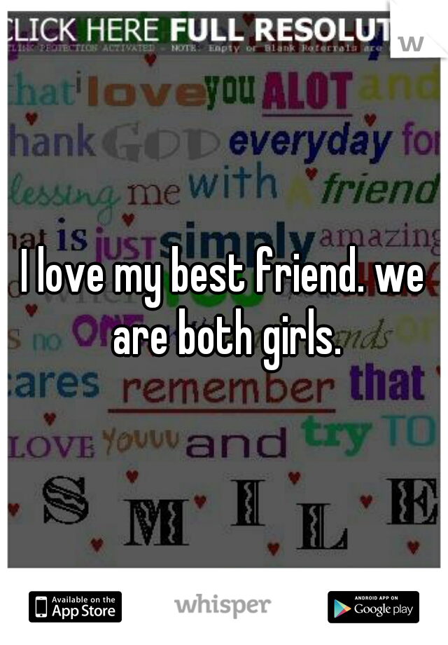 I love my best friend. we are both girls.