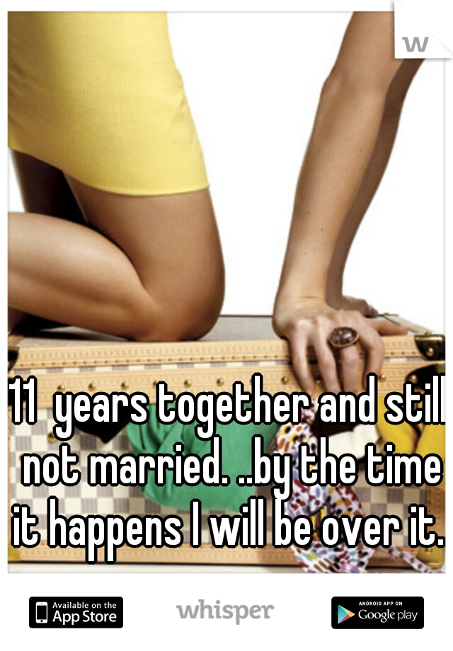 11  years together and still not married. ..by the time it happens I will be over it...