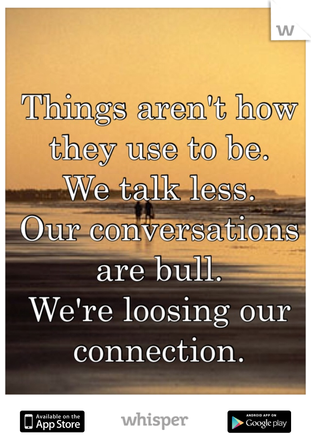 Things aren't how they use to be. We talk less. Our conversations are bull. We're loosing our connection.