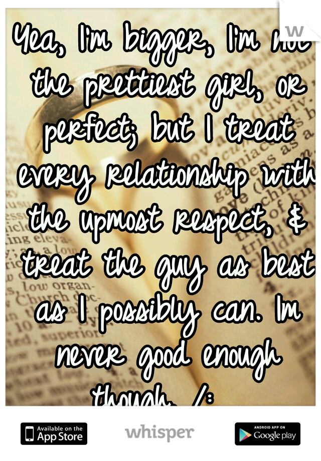 Yea, I'm bigger, I'm not the prettiest girl, or perfect; but I treat every relationship with the upmost respect, & treat the guy as best as I possibly can. Im never good enough though. /: