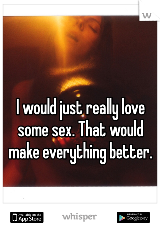 I would just really love some sex. That would make everything better.