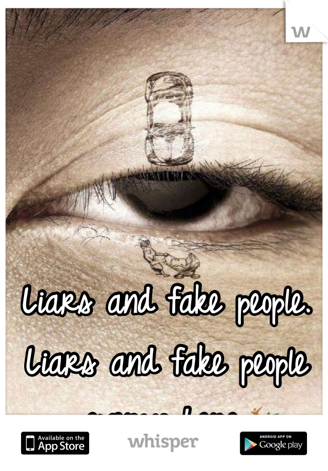 Liars and fake people. Liars and fake people everywhere.