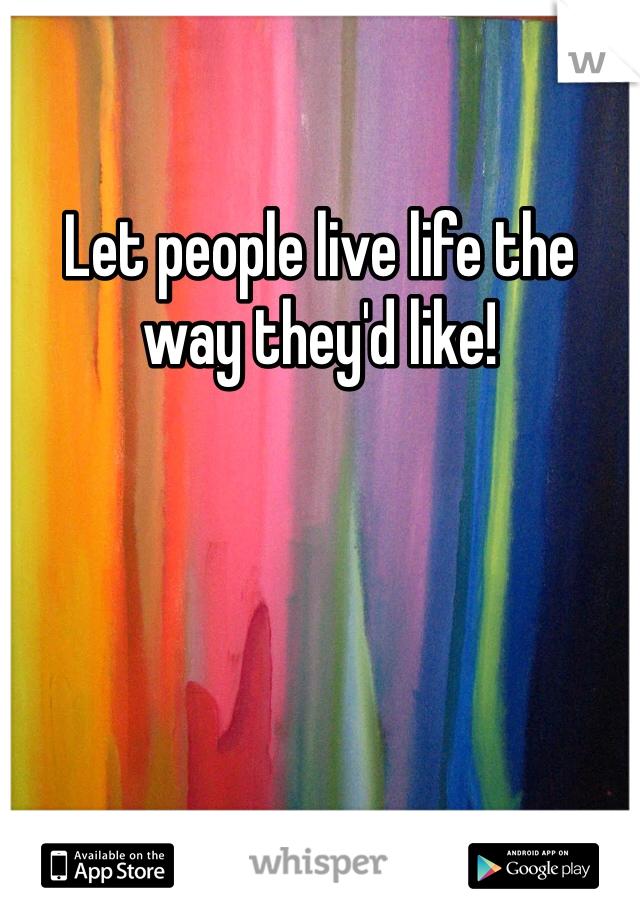 Let people live life the way they'd like!