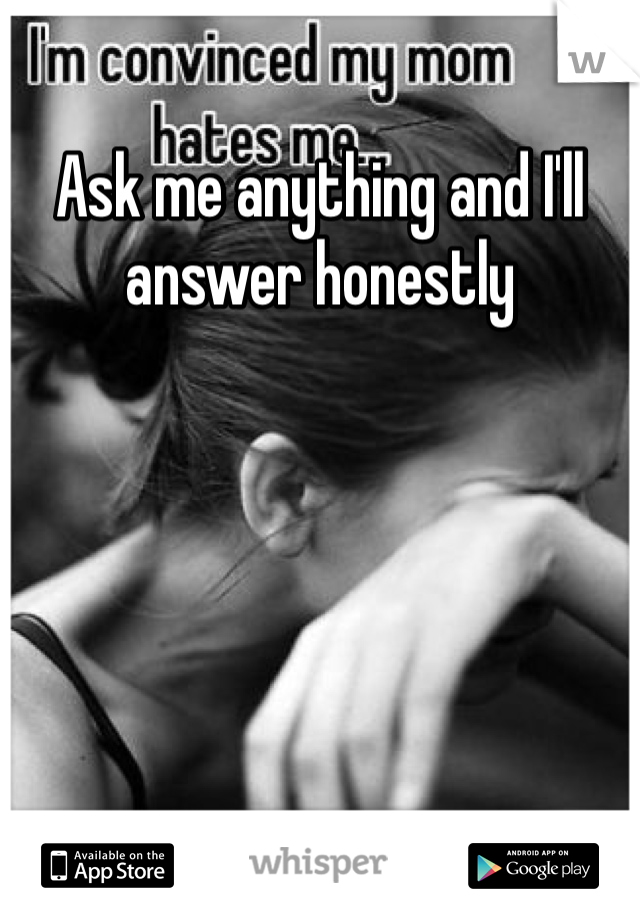 Ask me anything and I'll answer honestly
