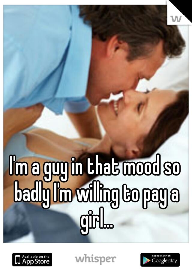 I'm a guy in that mood so badly I'm willing to pay a girl...