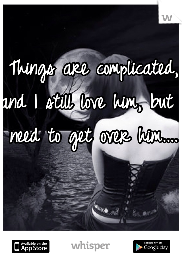 Things are complicated, and I still love him, but I need to get over him....