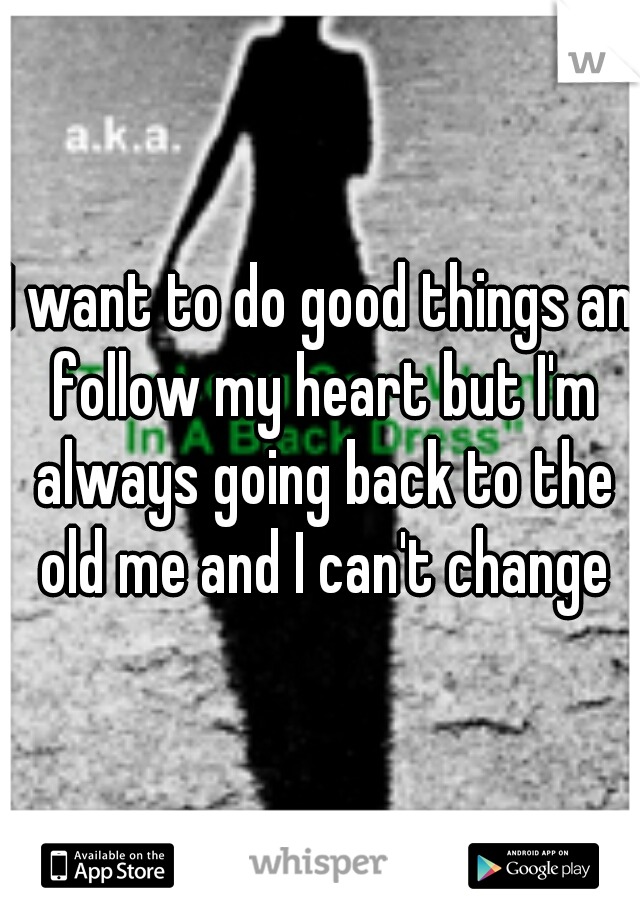 I want to do good things an follow my heart but I'm always going back to the old me and I can't change