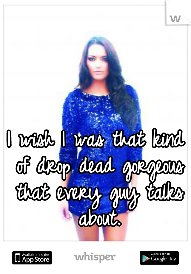I wish I was that kind of drop dead gorgeous that every guy talks about.