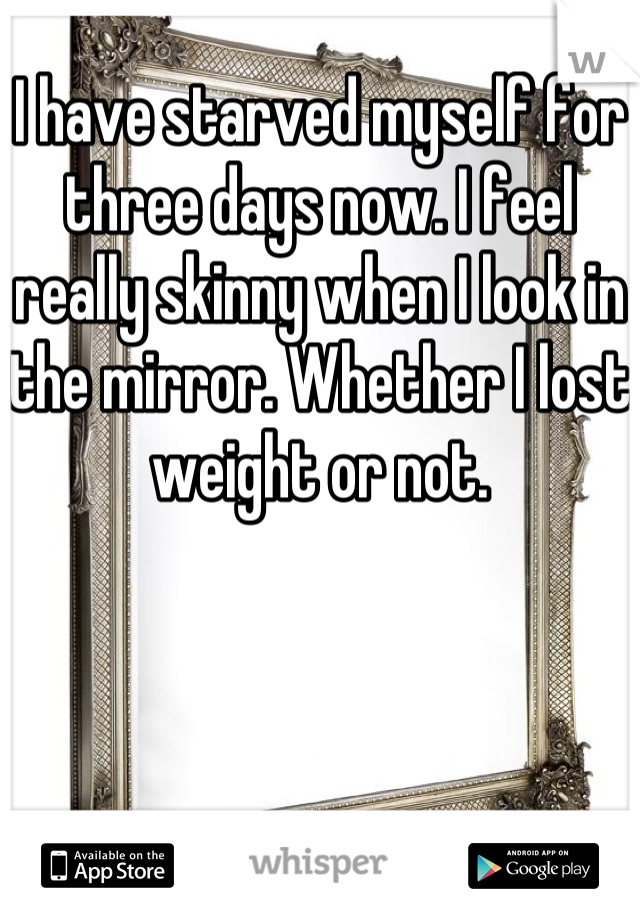 I have starved myself for three days now. I feel really skinny when I look in the mirror. Whether I lost weight or not.