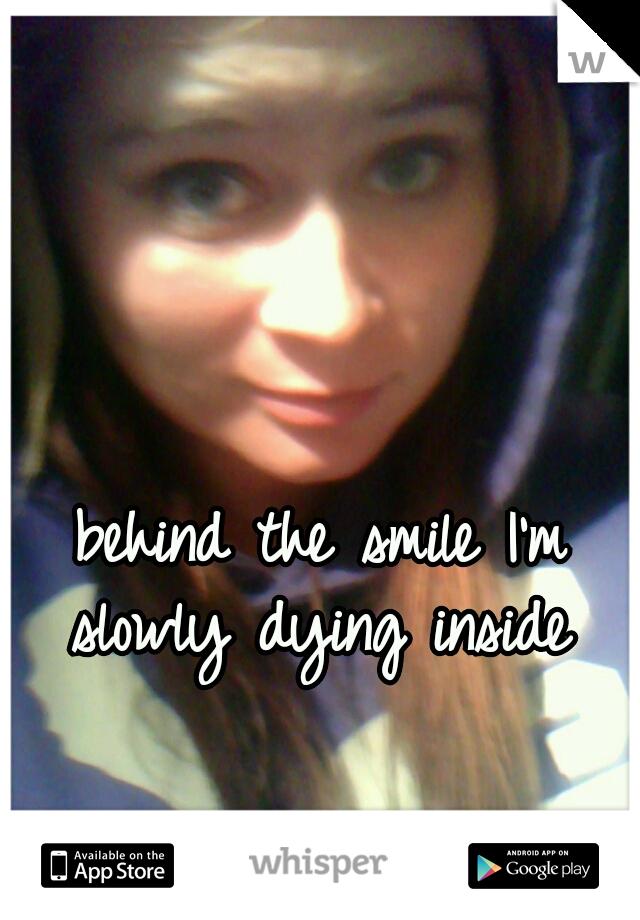behind the smile I'm slowly dying inside