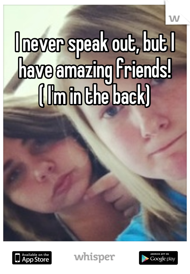 I never speak out, but I have amazing friends! ( I'm in the back)