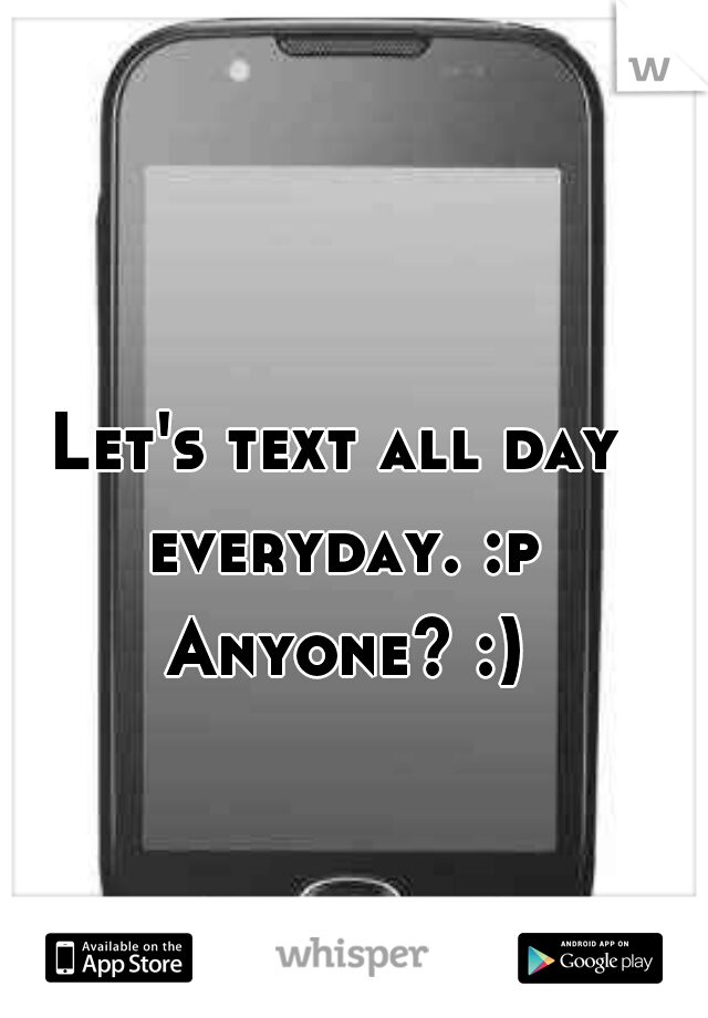 Let's text all day everyday. :p Anyone? :)