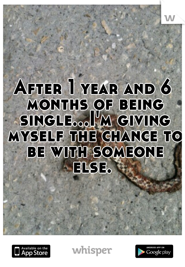 After 1 year and 6 months of being single...I'm giving myself the chance to be with someone else.
