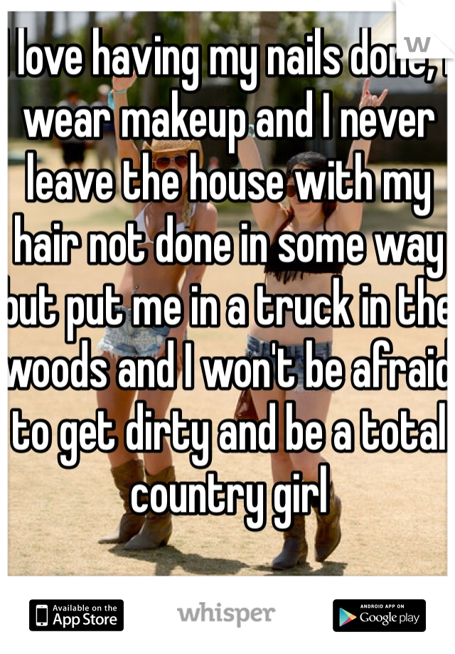 I love having my nails done, I wear makeup and I never leave the house with my hair not done in some way but put me in a truck in the woods and I won't be afraid to get dirty and be a total country girl