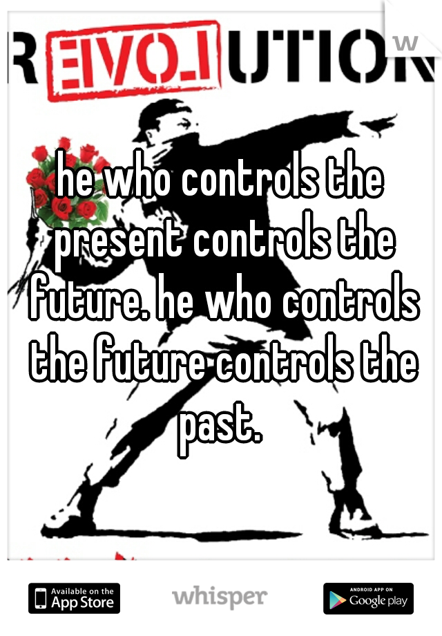 he who controls the present controls the future. he who controls the future controls the past.