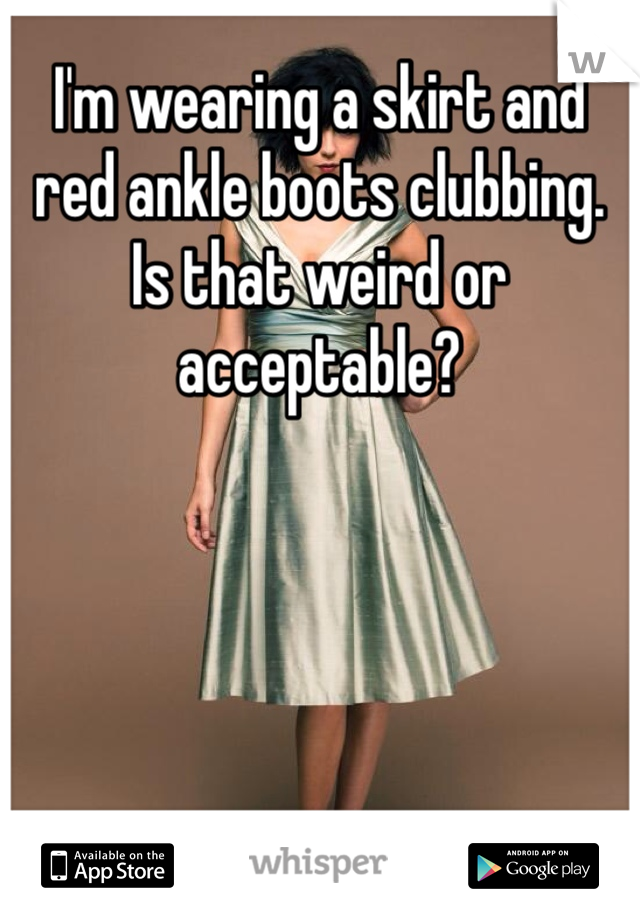 I'm wearing a skirt and red ankle boots clubbing. Is that weird or acceptable?