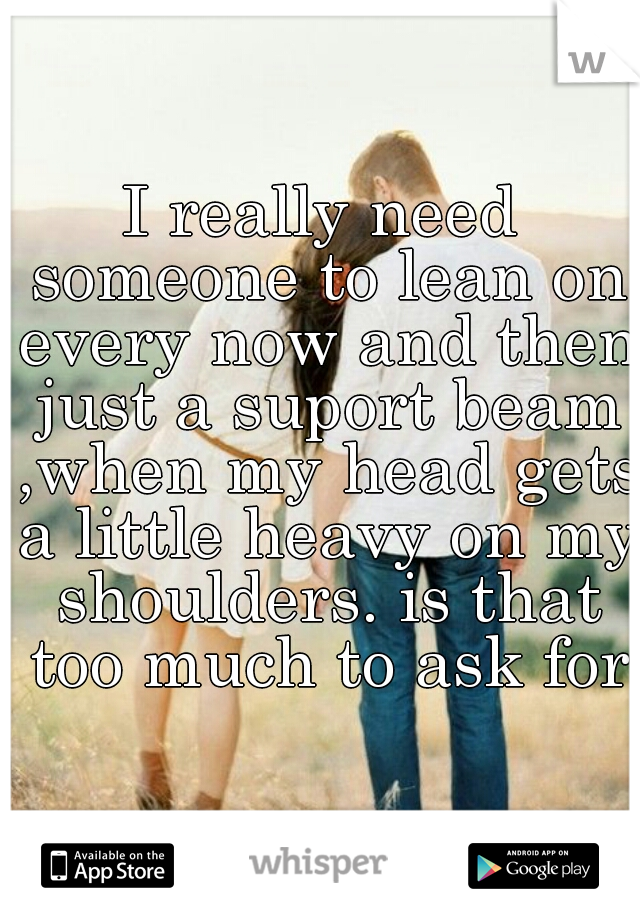 I really need someone to lean on every now and then just a suport beam ,when my head gets a little heavy on my shoulders. is that too much to ask for?