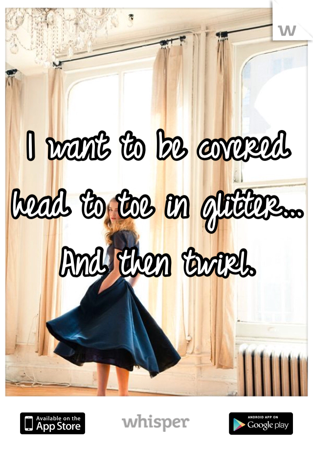 I want to be covered head to toe in glitter... And then twirl.