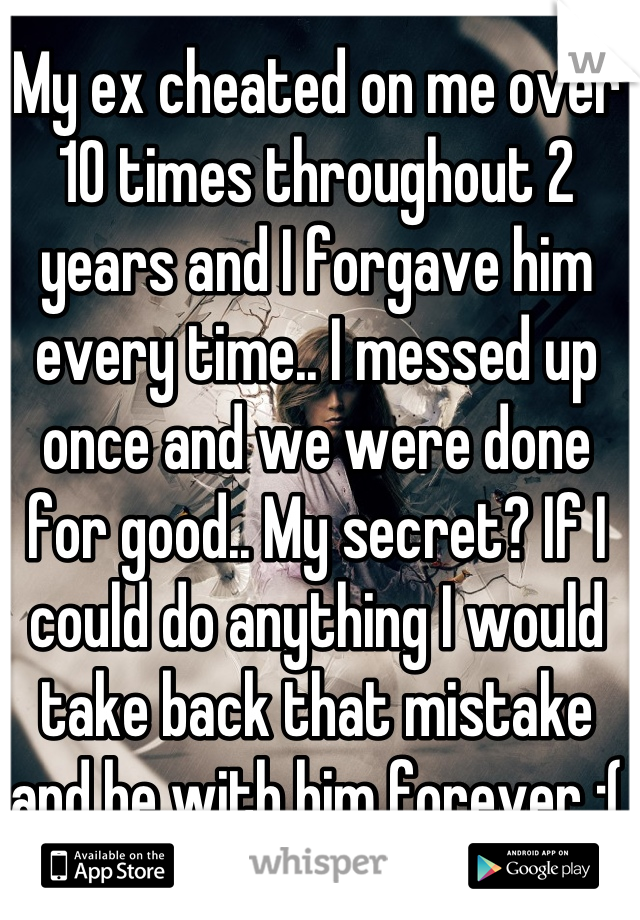 My ex cheated on me over 10 times throughout 2 years and I forgave him every time.. I messed up once and we were done for good.. My secret? If I could do anything I would take back that mistake and be with him forever :(