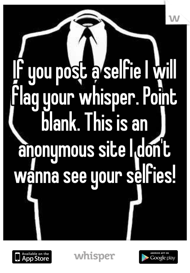 If you post a selfie I will flag your whisper. Point blank. This is an anonymous site I don't wanna see your selfies!