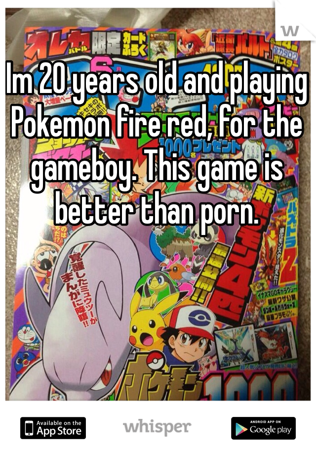 Im 20 years old and playing Pokemon fire red, for the gameboy. This game is better than porn.
